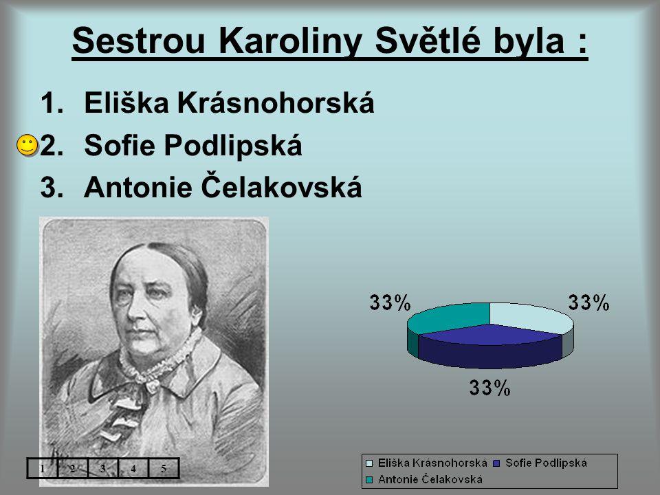 Sestrou Karoliny Světlé byla : 1.Eliška Krásnohorská 2.Sofie Podlipská 3.Antonie Čelakovská 12345