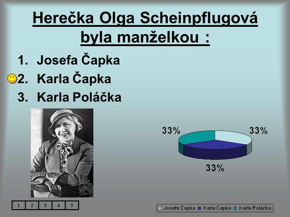 Herečka Olga Scheinpflugová byla manželkou : 1.Josefa Čapka 2.Karla Čapka 3.Karla Poláčka 12345