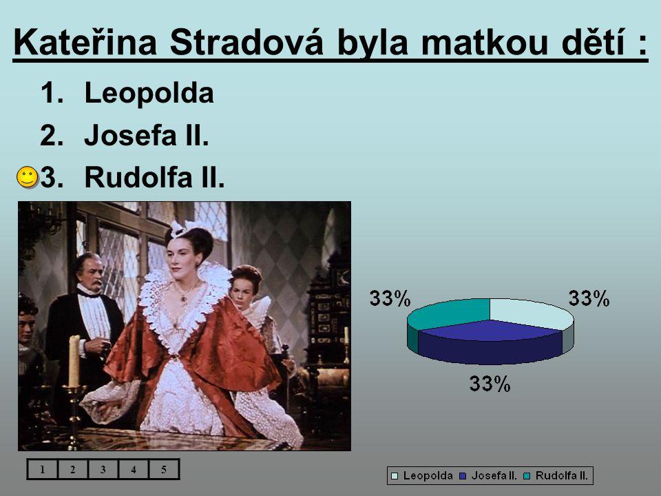 Kateřina Stradová byla matkou dětí : 1.Leopolda 2.Josefa II. 3.Rudolfa II. 12345