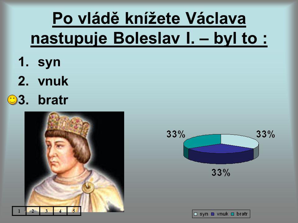 Po vládě knížete Václava nastupuje Boleslav I. – byl to : 1.syn 2.vnuk 3.bratr 12345