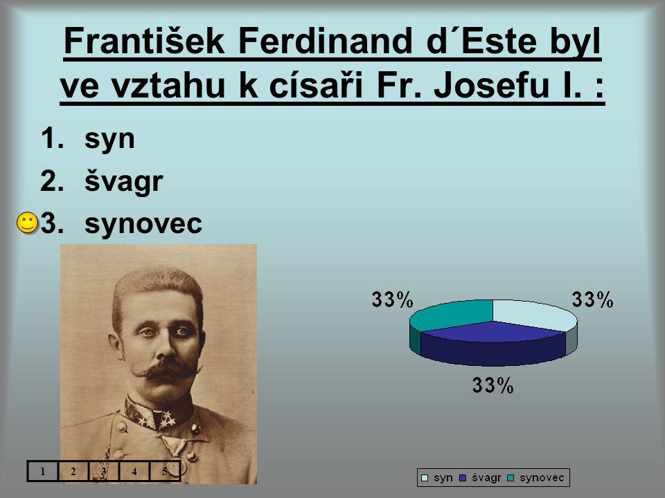 František Ferdinand d´Este byl ve vztahu k císaři Fr. Josefu I. : 1.syn 2.švagr 3.synovec 12345