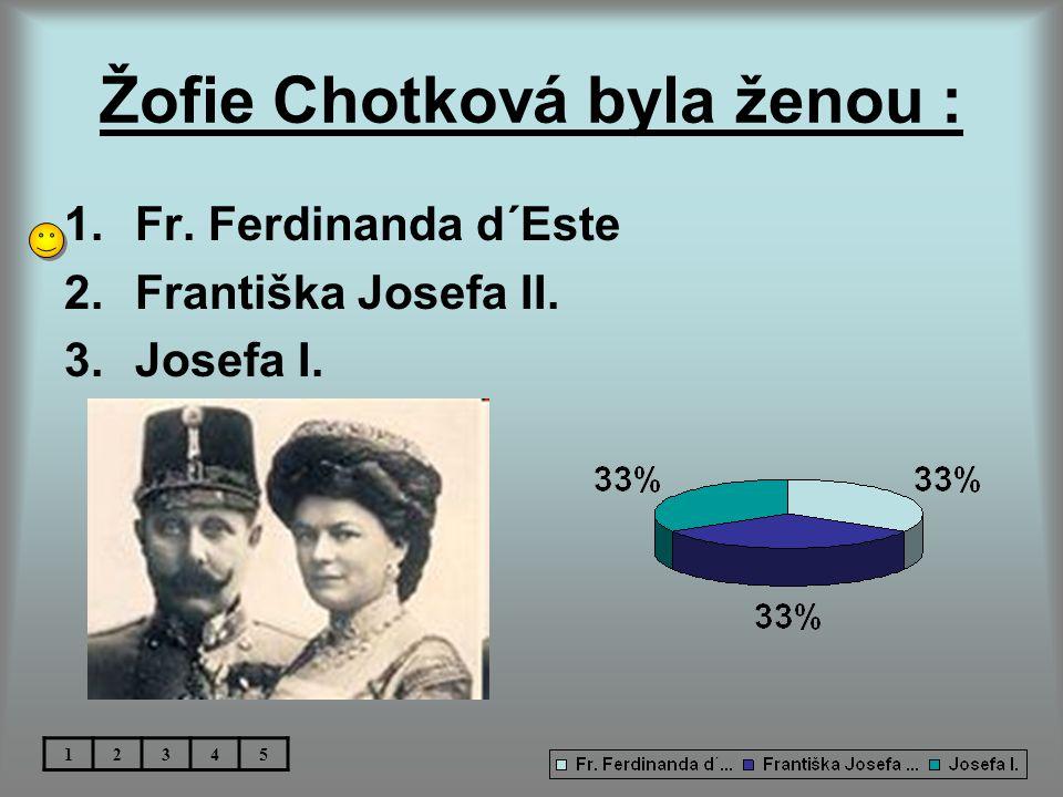 Žofie Chotková byla ženou : 1.Fr. Ferdinanda d´Este 2.Františka Josefa II. 3.Josefa I. 12345