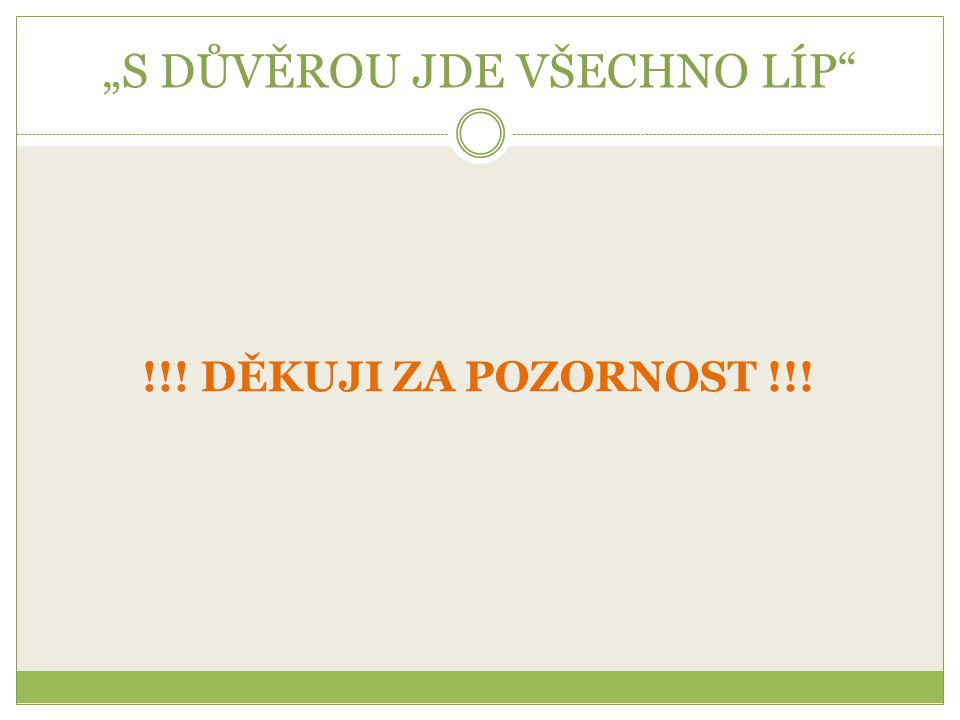 """""""S DŮVĚROU JDE VŠECHNO LÍP"""" !!! DĚKUJI ZA POZORNOST !!!"""