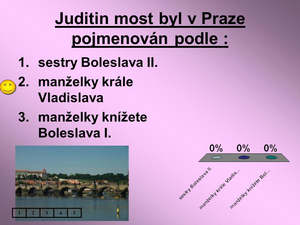 Juditin most byl v Praze pojmenován podle : 1.sestry Boleslava II. 2.manželky krále Vladislava 3.manželky knížete Boleslava I. 12345