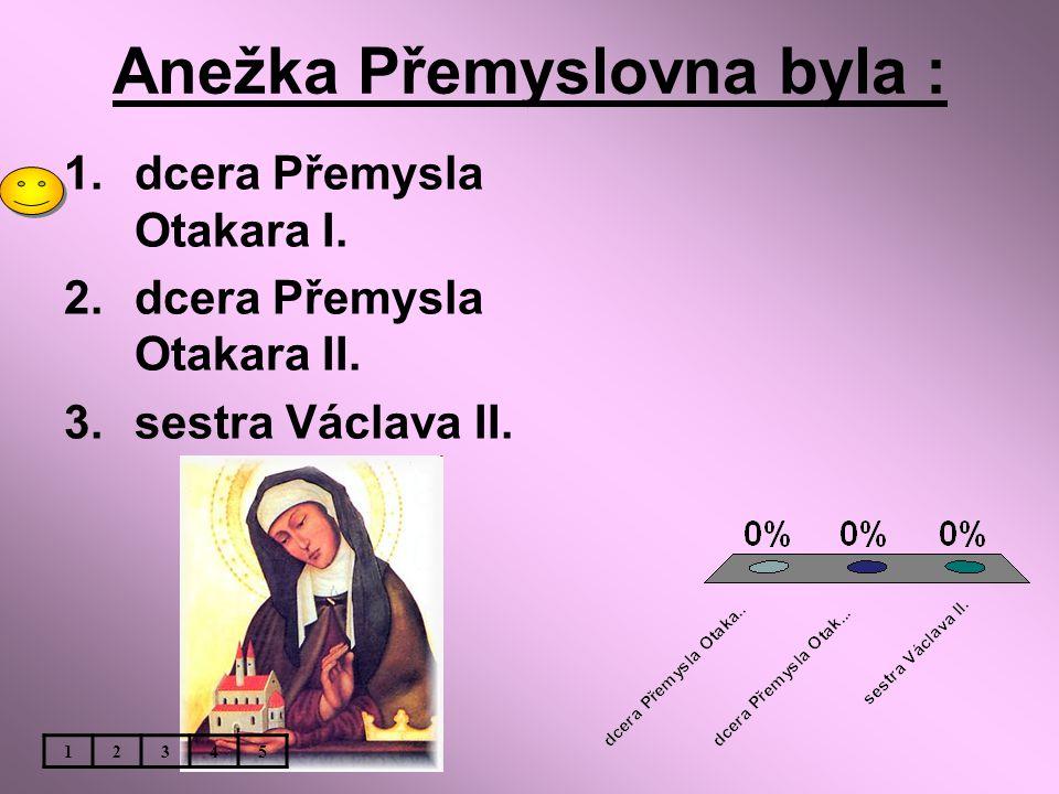 Anežka Přemyslovna byla : 1.dcera Přemysla Otakara I. 2.dcera Přemysla Otakara II. 3.sestra Václava II. 12345