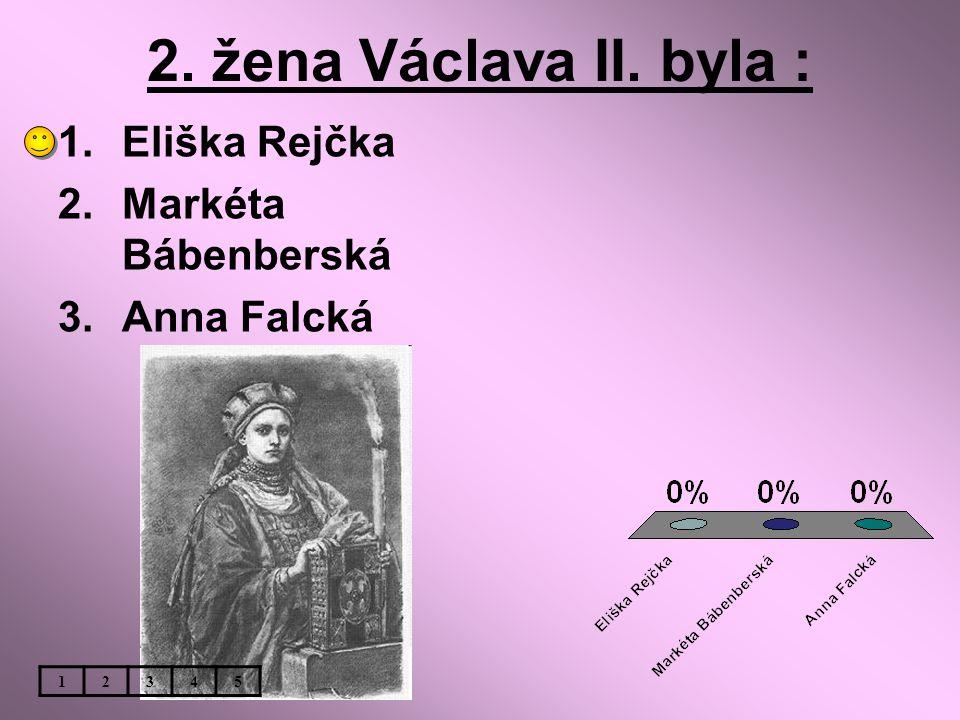 2. žena Václava II. byla : 1.Eliška Rejčka 2.Markéta Bábenberská 3.Anna Falcká 12345