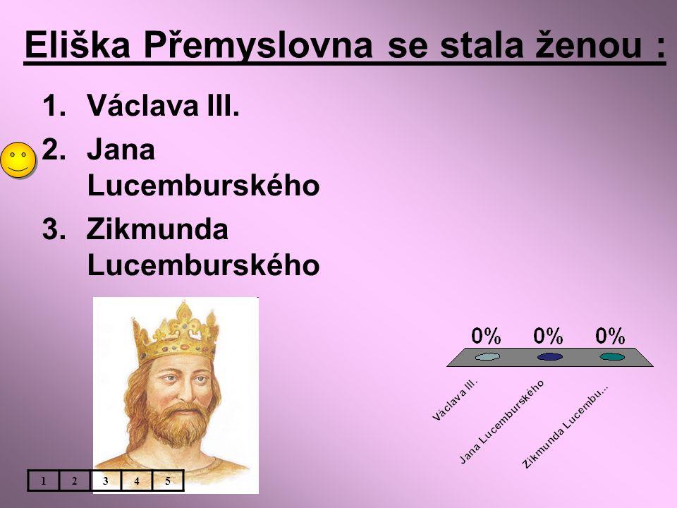 Eliška Přemyslovna se stala ženou : 1.Václava III. 2.Jana Lucemburského 3.Zikmunda Lucemburského 12345