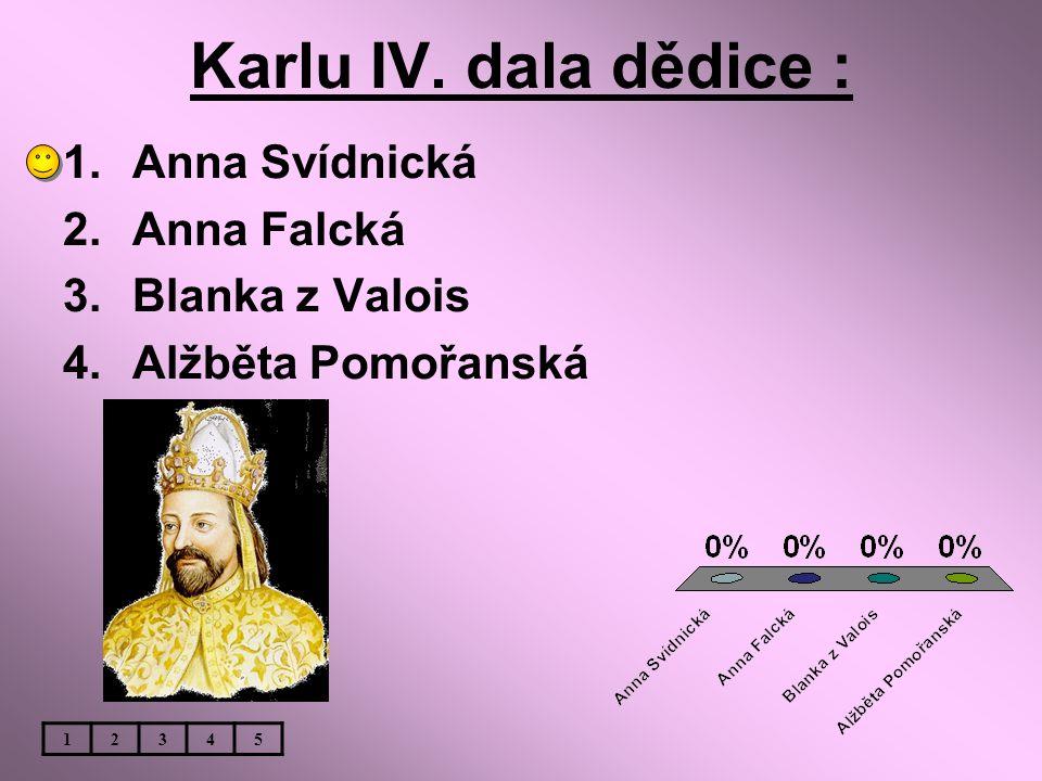 Karlu IV. dala dědice : 1.Anna Svídnická 2.Anna Falcká 3.Blanka z Valois 4.Alžběta Pomořanská 12345