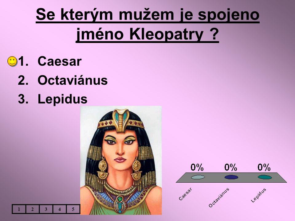 Se kterým mužem je spojeno jméno Kleopatry ? 1.Caesar 2.Octaviánus 3.Lepidus 12345