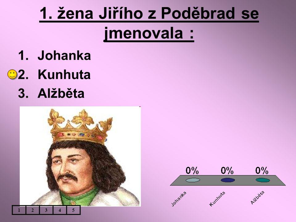 1. žena Jiřího z Poděbrad se jmenovala : 1.Johanka 2.Kunhuta 3.Alžběta 12345