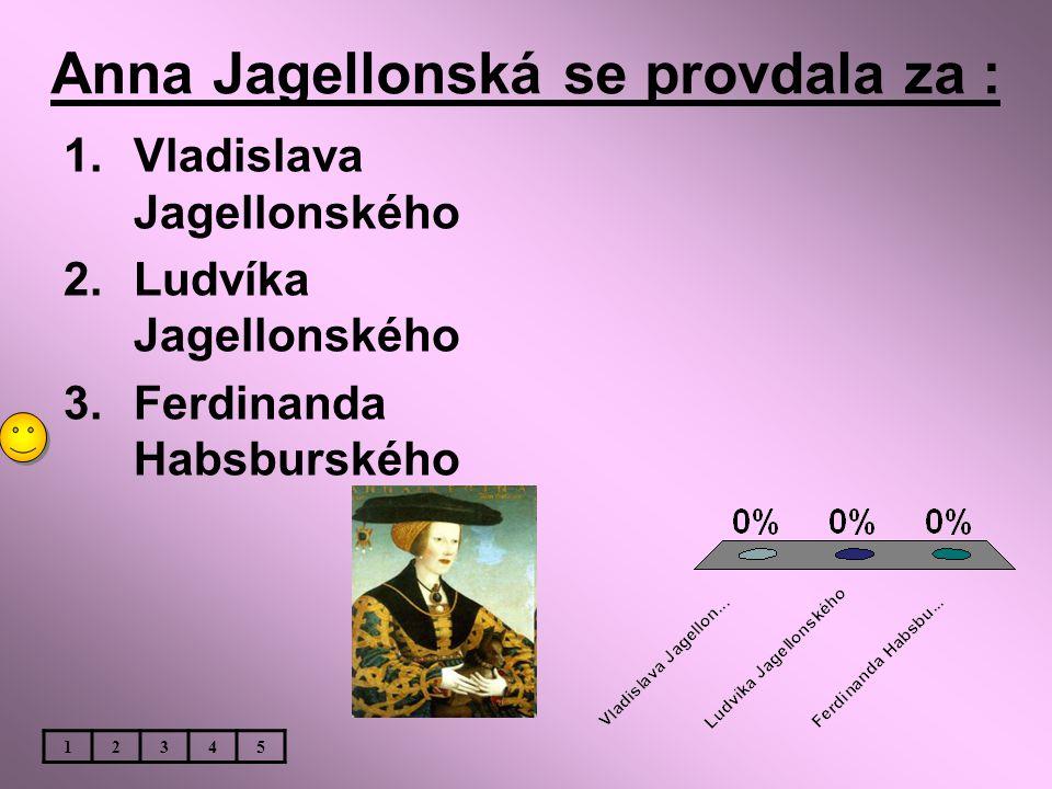 Anna Jagellonská se provdala za : 1.Vladislava Jagellonského 2.Ludvíka Jagellonského 3.Ferdinanda Habsburského 12345