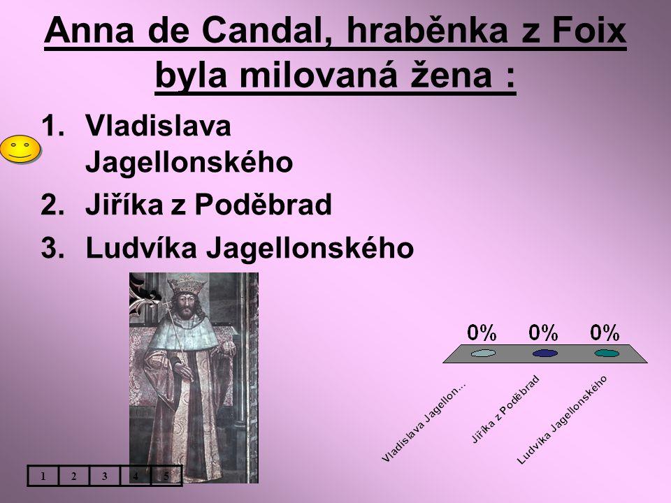 Anna de Candal, hraběnka z Foix byla milovaná žena : 1.Vladislava Jagellonského 2.Jiříka z Poděbrad 3.Ludvíka Jagellonského 12345