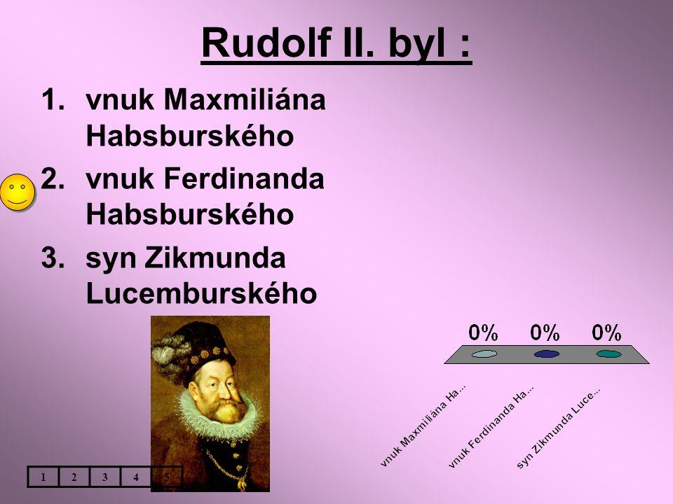 Rudolf II. byl : 1.vnuk Maxmiliána Habsburského 2.vnuk Ferdinanda Habsburského 3.syn Zikmunda Lucemburského 12345
