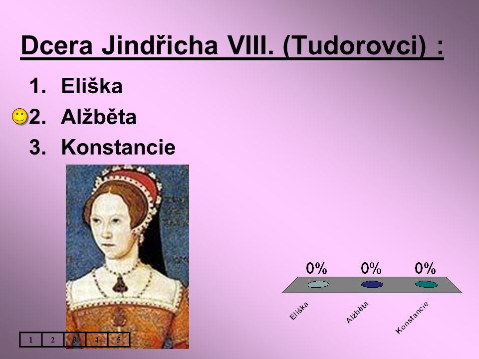 Dcera Jindřicha VIII. (Tudorovci) : 1.Eliška 2.Alžběta 3.Konstancie 12345