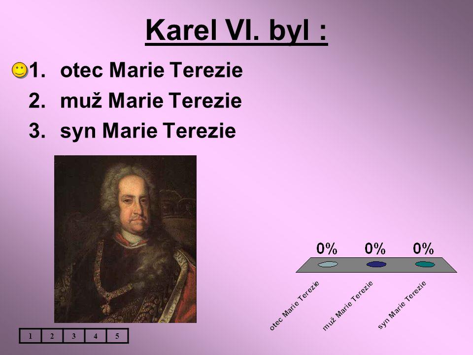 Karel VI. byl : 1.otec Marie Terezie 2.muž Marie Terezie 3.syn Marie Terezie 12345