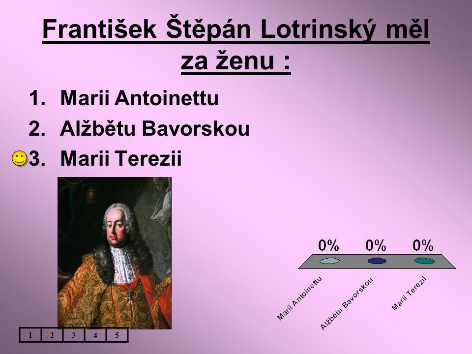 František Štěpán Lotrinský měl za ženu : 1.Marii Antoinettu 2.Alžbětu Bavorskou 3.Marii Terezii 12345