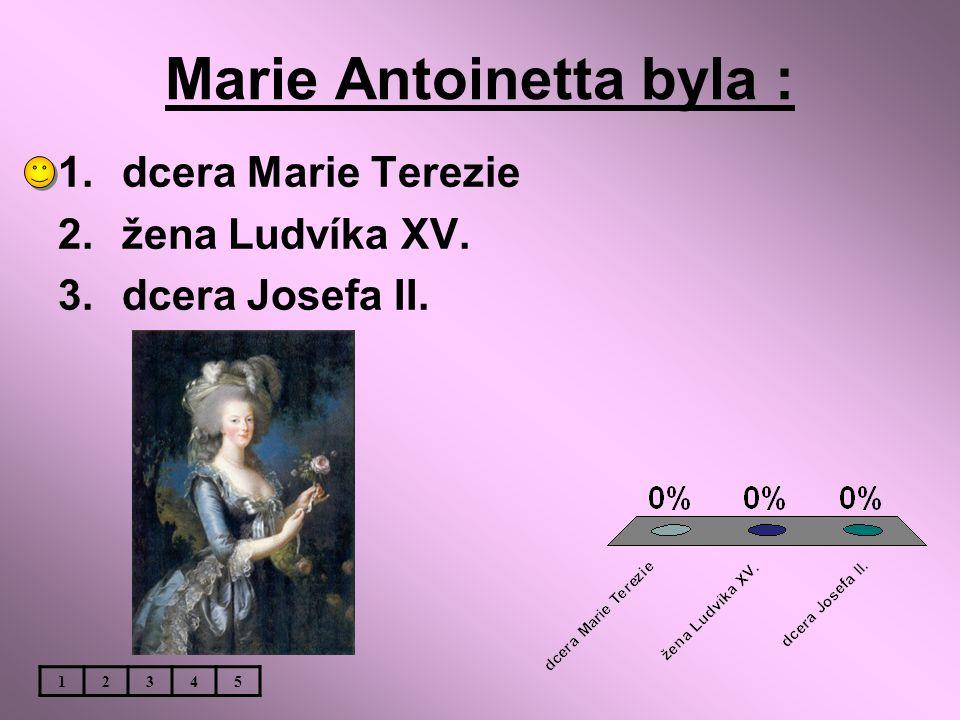 Marie Antoinetta byla : 1.dcera Marie Terezie 2.žena Ludvíka XV. 3.dcera Josefa II. 12345