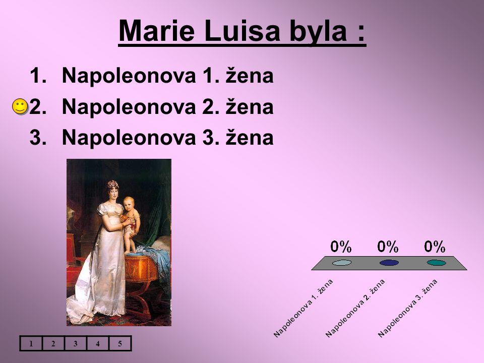 Marie Luisa byla : 1.Napoleonova 1. žena 2.Napoleonova 2. žena 3.Napoleonova 3. žena 12345