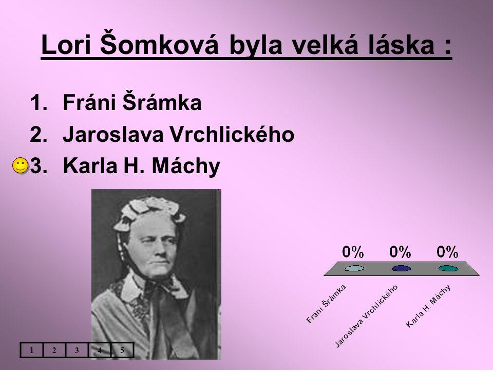 Lori Šomková byla velká láska : 1.Fráni Šrámka 2.Jaroslava Vrchlického 3.Karla H. Máchy 12345