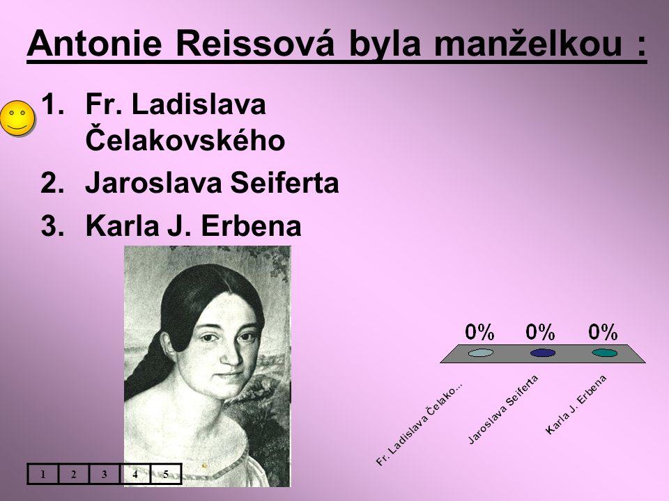 Antonie Reissová byla manželkou : 1.Fr. Ladislava Čelakovského 2.Jaroslava Seiferta 3.Karla J. Erbena 12345