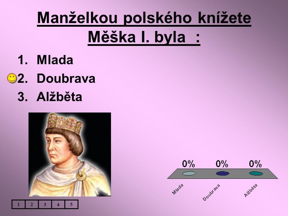 Manželkou polského knížete Měška I. byla : 1.Mlada 2.Doubrava 3.Alžběta 12345