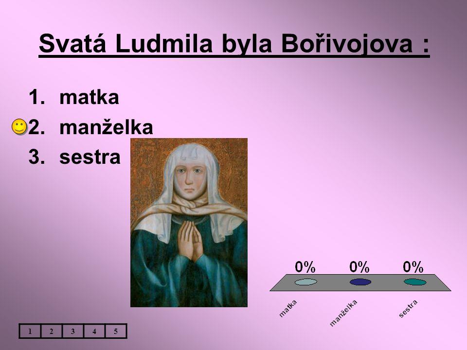 Svatá Ludmila byla Bořivojova : 1.matka 2.manželka 3.sestra 12345