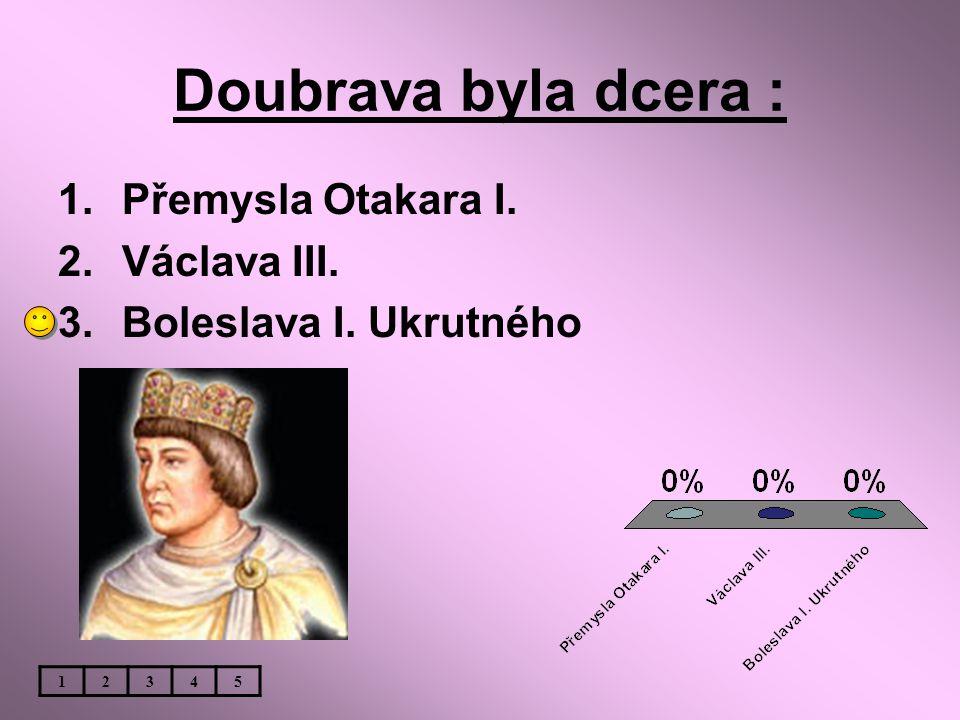 Doubrava byla dcera : 1.Přemysla Otakara I. 2.Václava III. 3.Boleslava I. Ukrutného 12345