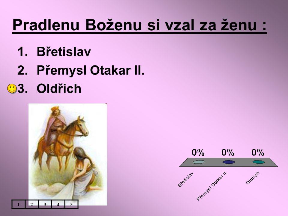 Pradlenu Boženu si vzal za ženu : 1.Břetislav 2.Přemysl Otakar II. 3.Oldřich 12345