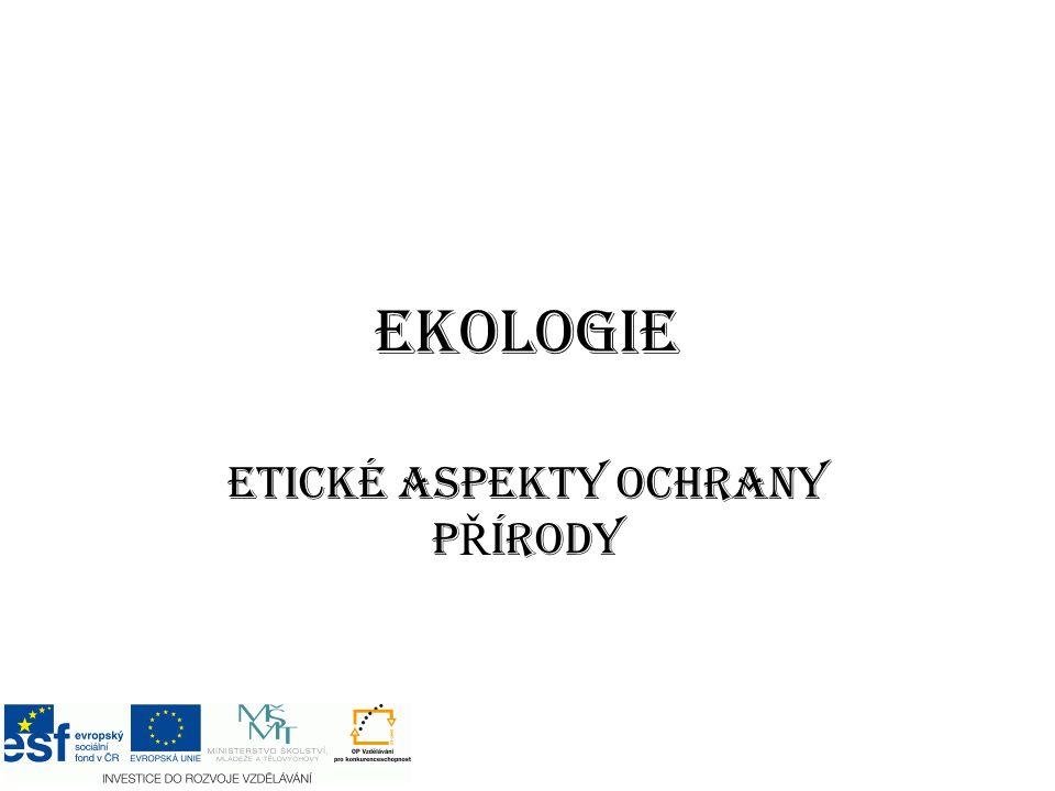 EKOLOGIE ETICKÉ ASPEKTY OCHRANY P Ř ÍRODY