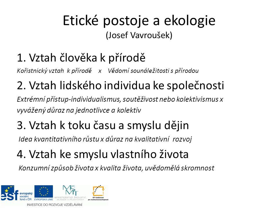 Etické postoje a ekologie (Josef Vavroušek) 1. Vztah člověka k přírodě Kořistnický vztah k přírodě x Vědomí sounáležitosti s přírodou 2. Vztah lidskéh