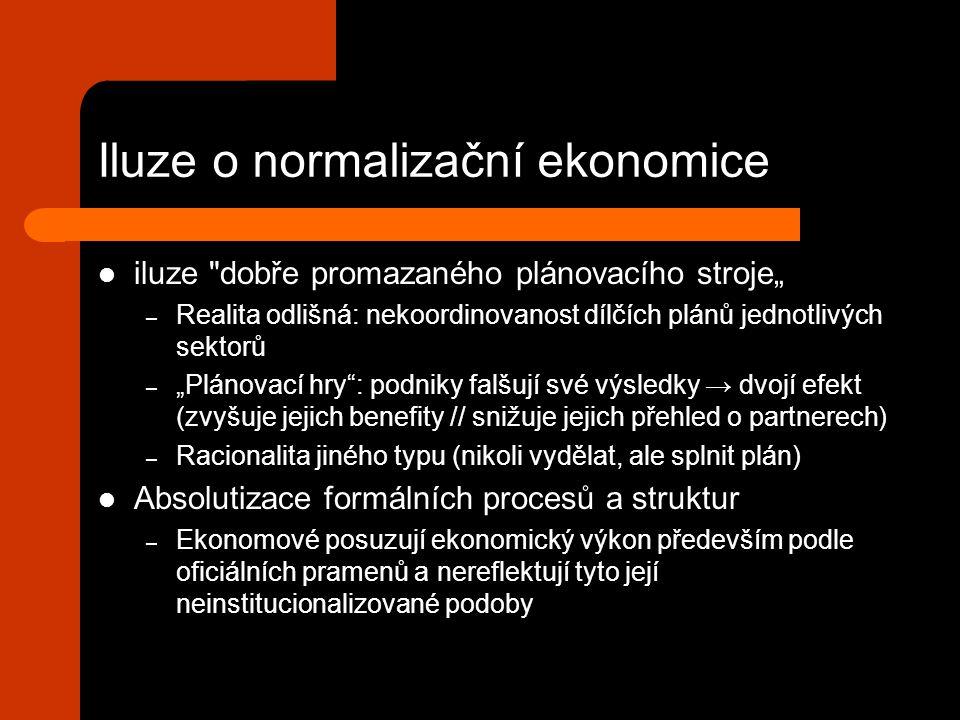"""Iluze o normalizační ekonomice iluze dobře promazaného plánovacího stroje"""" – Realita odlišná: nekoordinovanost dílčích plánů jednotlivých sektorů – """"Plánovací hry : podniky falšují své výsledky → dvojí efekt (zvyšuje jejich benefity // snižuje jejich přehled o partnerech) – Racionalita jiného typu (nikoli vydělat, ale splnit plán) Absolutizace formálních procesů a struktur – Ekonomové posuzují ekonomický výkon především podle oficiálních pramenů a nereflektují tyto její neinstitucionalizované podoby"""