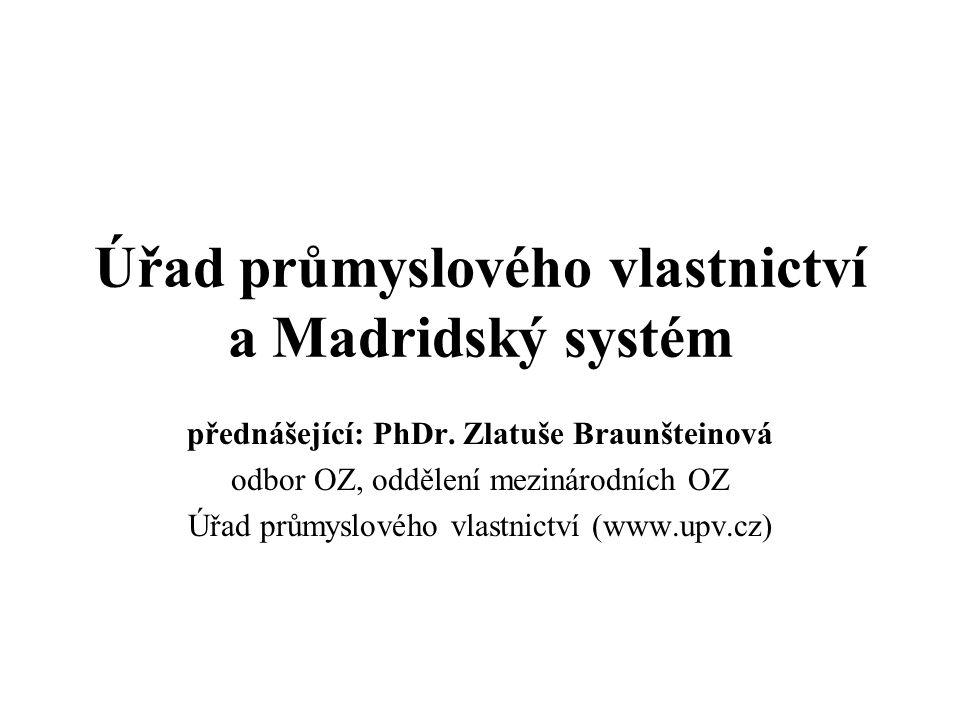 Úřad průmyslového vlastnictví a Madridský systém přednášející: PhDr. Zlatuše Braunšteinová odbor OZ, oddělení mezinárodních OZ Úřad průmyslového vlast