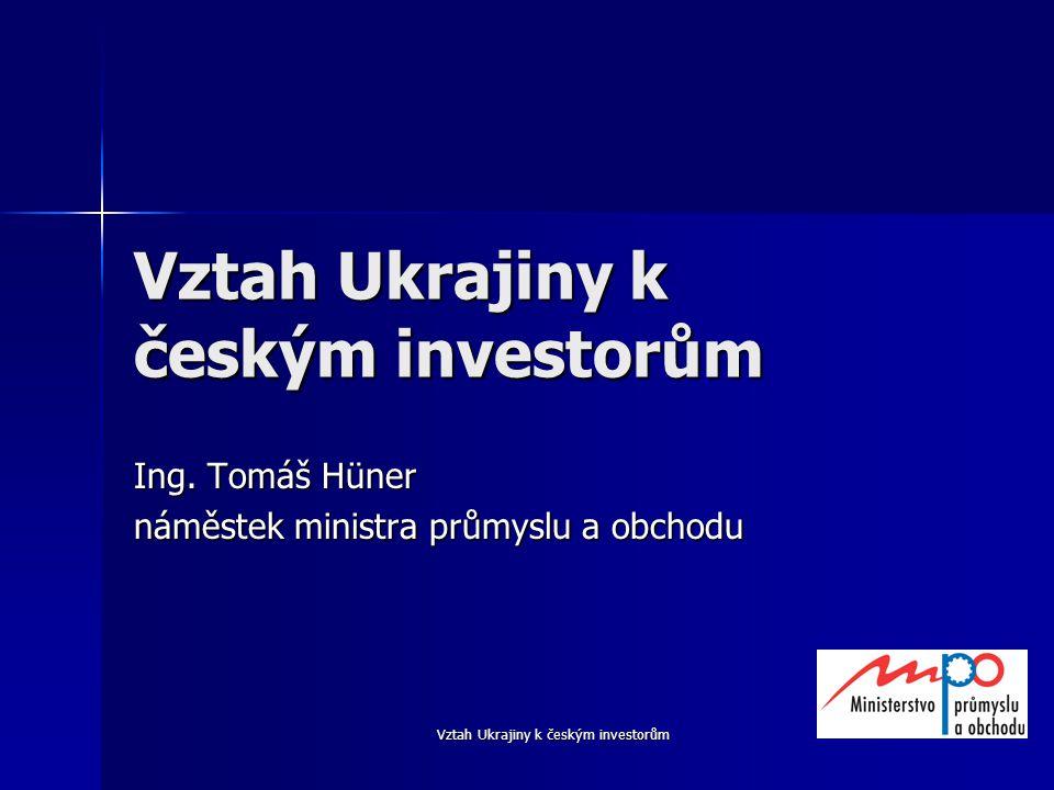 Vztah Ukrajiny k českým investorům Ing. Tomáš Hüner náměstek ministra průmyslu a obchodu