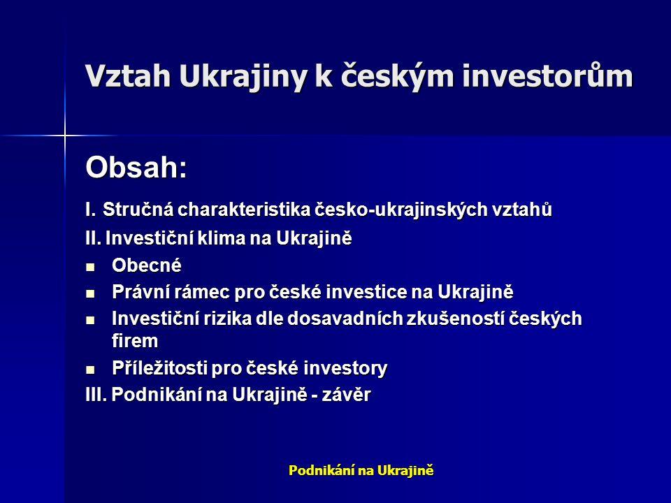 Podnikání na Ukrajině Vztah Ukrajiny k českým investorům Obsah: I. Stručná charakteristika česko-ukrajinských vztahů II. Investiční klima na Ukrajině