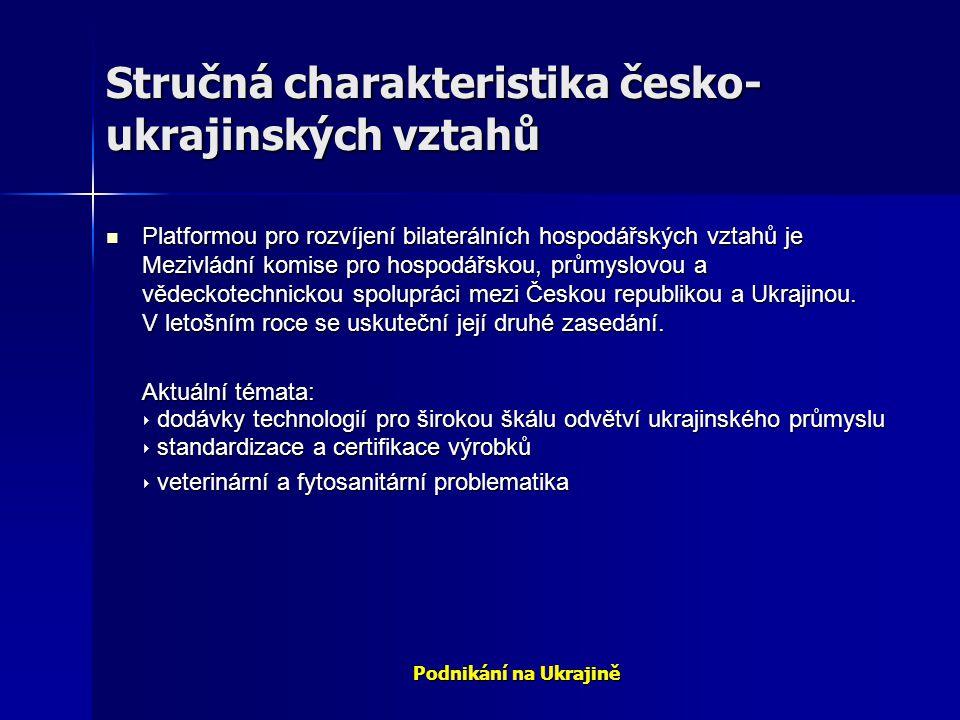 Podnikání na Ukrajině Stručná charakteristika česko- ukrajinských vztahů Platformou pro rozvíjení bilaterálních hospodářských vztahů je Mezivládní kom