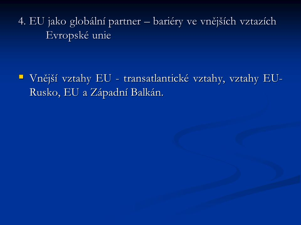4. EU jako globální partner – bariéry ve vnějších vztazích Evropské unie  Vnější vztahy EU - transatlantické vztahy, vztahy EU- Rusko, EU a Západní B