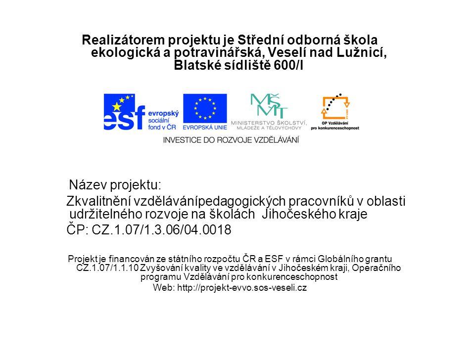 Realizátorem projektu je Střední odborná škola ekologická a potravinářská, Veselí nad Lužnicí, Blatské sídliště 600/I Název projektu: Zkvalitnění vzdělávánípedagogických pracovníků v oblasti udržitelného rozvoje na školách Jihočeského kraje ČP: CZ.1.07/1.3.06/04.0018 Projekt je financován ze státního rozpočtu ČR a ESF v rámci Globálního grantu CZ.1.07/1.1.10 Zvyšování kvality ve vzdělávání v Jihočeském kraji, Operačního programu Vzdělávání pro konkurenceschopnost Web: http://projekt-evvo.sos-veseli.cz