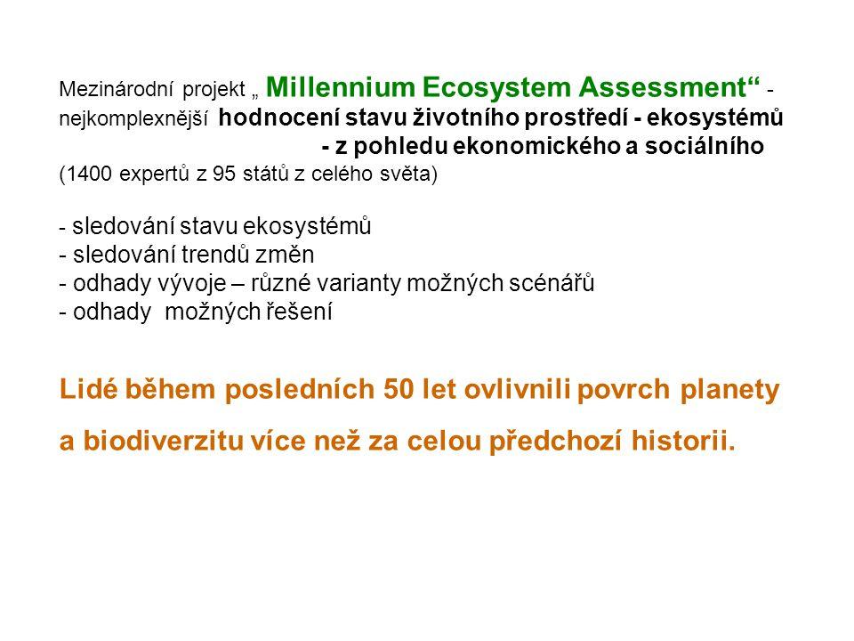 """Mezinárodní projekt """" Millennium Ecosystem Assessment - nejkomplexnější hodnocení stavu životního prostředí - ekosystémů - z pohledu ekonomického a sociálního (1400 expertů z 95 států z celého světa) - sledování stavu ekosystémů - sledování trendů změn - odhady vývoje – různé varianty možných scénářů - odhady možných řešení Lidé během posledních 50 let ovlivnili povrch planety a biodiverzitu více než za celou předchozí historii."""