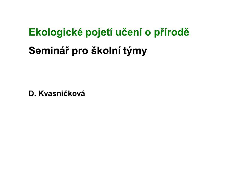 Ekologické pojetí učení o přírodě Seminář pro školní týmy D. Kvasničková