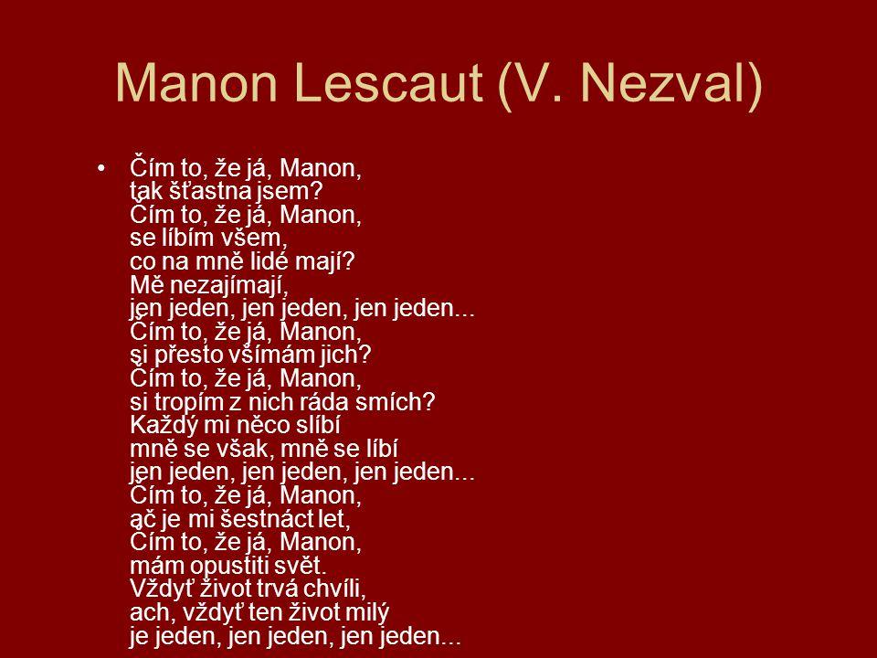 Manon Lescaut (V. Nezval) Čím to, že já, Manon, tak šťastna jsem? Čím to, že já, Manon, se líbím všem, co na mně lidé mají? Mě nezajímají, jen jeden,