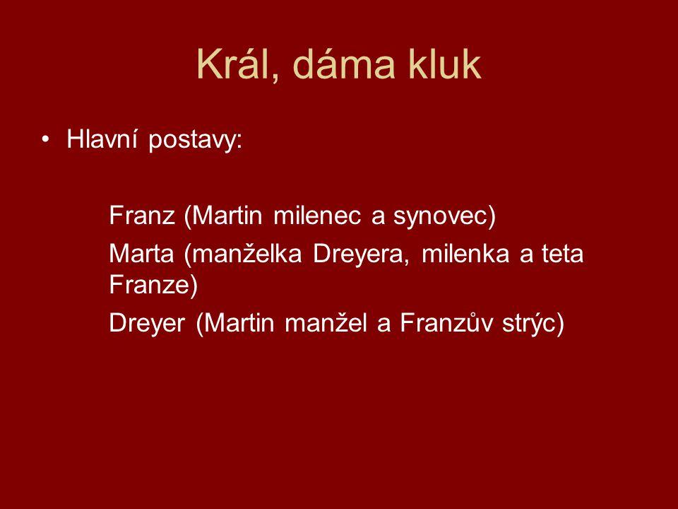 Král, dáma kluk Hlavní postavy: Franz (Martin milenec a synovec) Marta (manželka Dreyera, milenka a teta Franze) Dreyer (Martin manžel a Franzův strýc