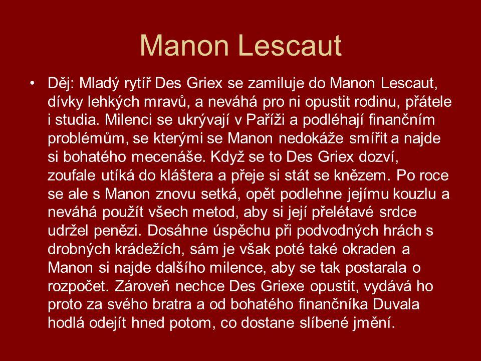 Manon Lescaut Děj: Mladý rytíř Des Griex se zamiluje do Manon Lescaut, dívky lehkých mravů, a neváhá pro ni opustit rodinu, přátele i studia. Milenci