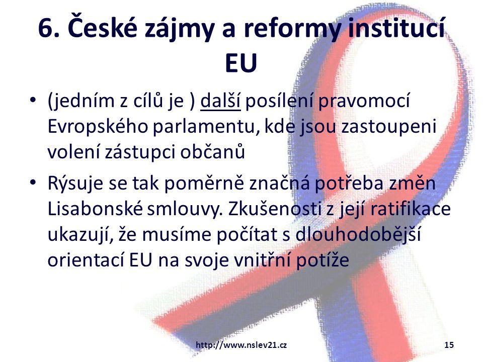 6. České zájmy a reformy institucí EU (jedním z cílů je ) další posílení pravomocí Evropského parlamentu, kde jsou zastoupeni volení zástupci občanů R