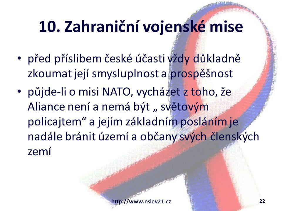 10. Zahraniční vojenské mise před příslibem české účasti vždy důkladně zkoumat její smysluplnost a prospěšnost půjde-li o misi NATO, vycházet z toho,