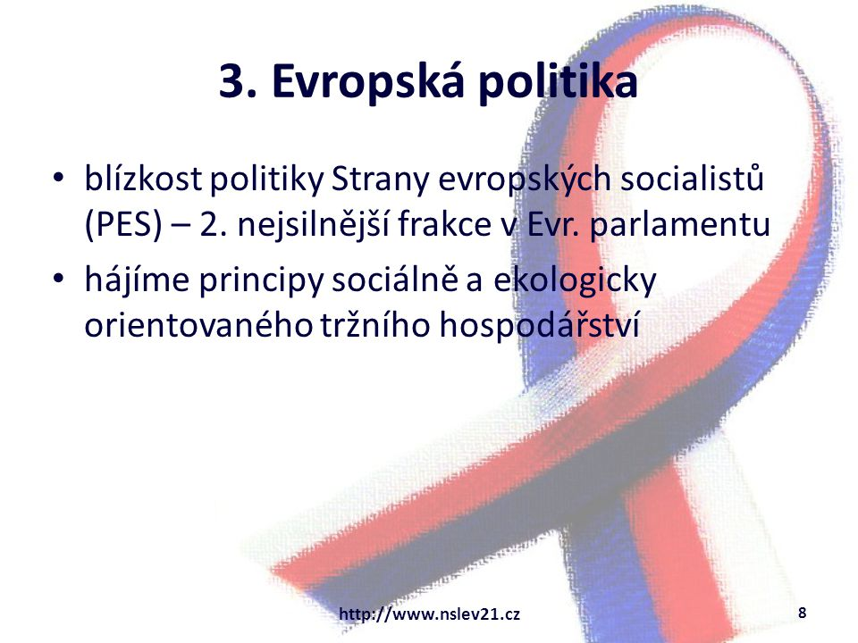 3. Evropská politika blízkost politiky Strany evropských socialistů (PES) – 2. nejsilnější frakce v Evr. parlamentu hájíme principy sociálně a ekologi