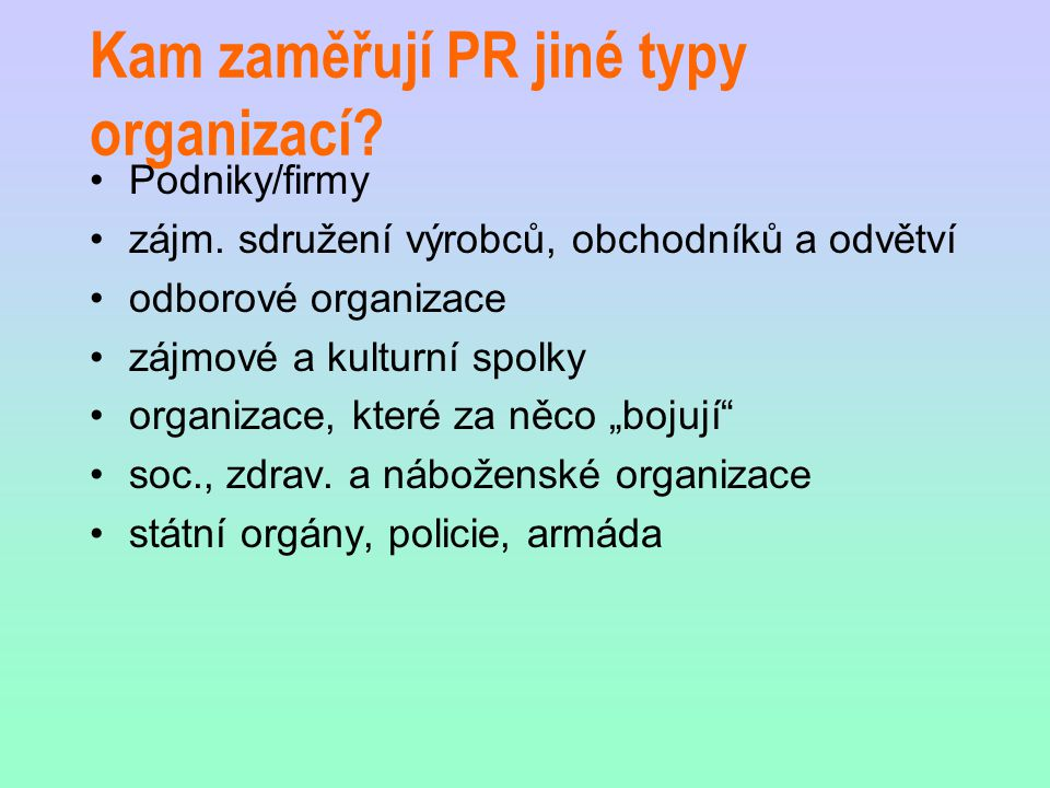Kam zaměřují PR jiné typy organizací? Podniky/firmy zájm. sdružení výrobců, obchodníků a odvětví odborové organizace zájmové a kulturní spolky organiz