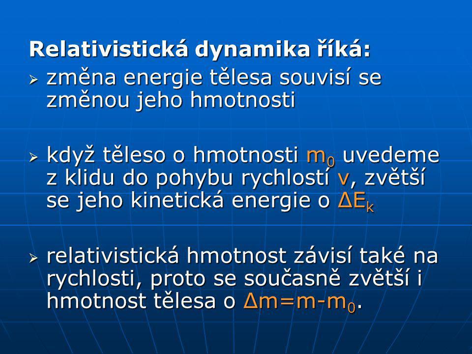 Relativistická dynamika říká:  změna energie tělesa souvisí se změnou jeho hmotnosti  když těleso o hmotnosti m 0 uvedeme z klidu do pohybu rychlostí v, zvětší se jeho kinetická energie o ΔE k  relativistická hmotnost závisí také na rychlosti, proto se současně zvětší i hmotnost tělesa o Δm=m-m 0.