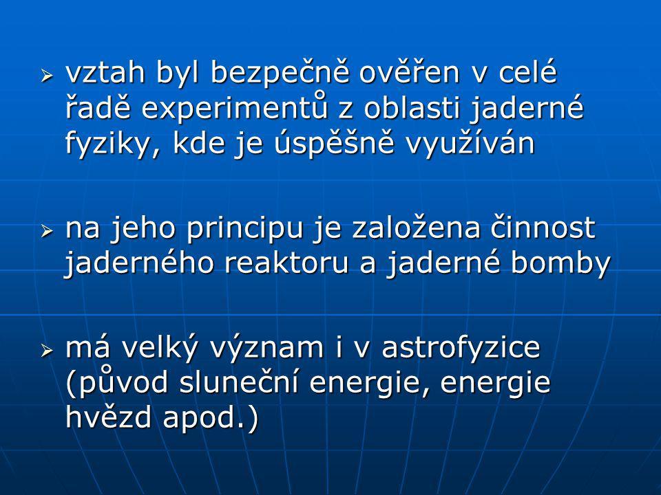  vztah byl bezpečně ověřen v celé řadě experimentů z oblasti jaderné fyziky, kde je úspěšně využíván  na jeho principu je založena činnost jaderného reaktoru a jaderné bomby  má velký význam i v astrofyzice (původ sluneční energie, energie hvězd apod.)