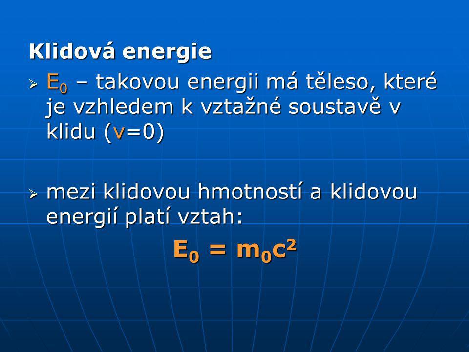 Klidová energie  E 0 – takovou energii má těleso, které je vzhledem k vztažné soustavě v klidu (v=0)  mezi klidovou hmotností a klidovou energií platí vztah: E 0 = m 0 c 2