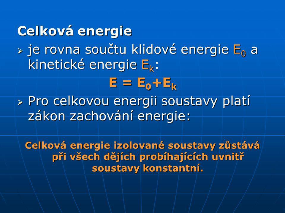 Celková energie  je rovna součtu klidové energie E 0 a kinetické energie E k : E = E 0 +E k  Pro celkovou energii soustavy platí zákon zachování energie: Celková energie izolované soustavy zůstává při všech dějích probíhajících uvnitř soustavy konstantní.